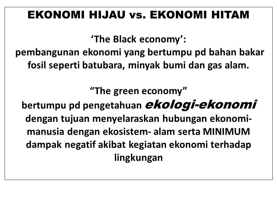 EKONOMI HIJAU vs. EKONOMI HITAM 'The Black economy': pembangunan ekonomi yang bertumpu pd bahan bakar fosil seperti batubara, minyak bumi dan gas alam