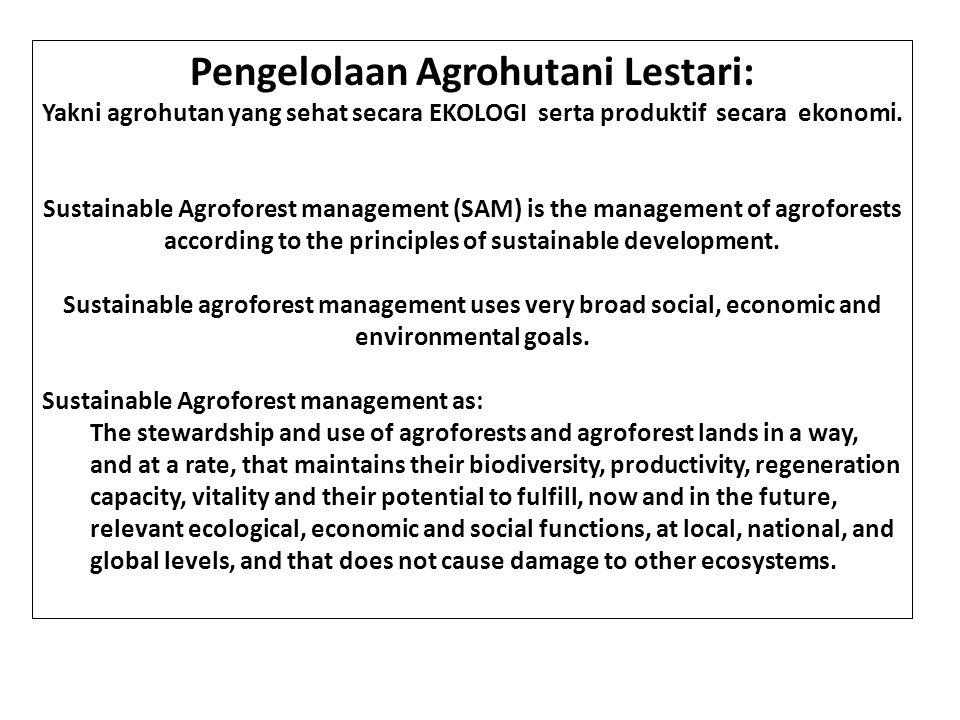Pengelolaan Agrohutani Lestari: Yakni agrohutan yang sehat secara EKOLOGI serta produktif secara ekonomi. Sustainable Agroforest management (SAM) is t