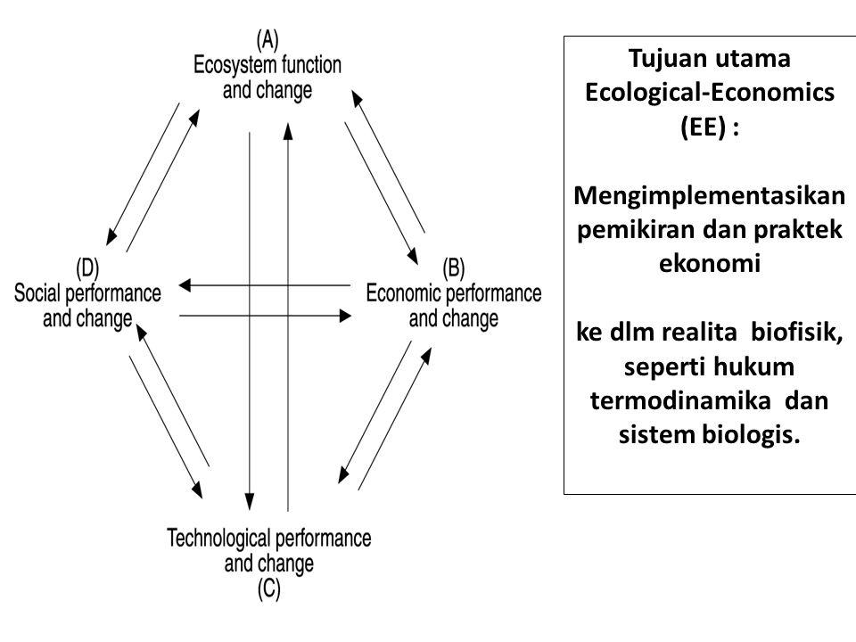 Tujuan utama Ecological-Economics (EE) : Mengimplementasikan pemikiran dan praktek ekonomi ke dlm realita biofisik, seperti hukum termodinamika dan sistem biologis.