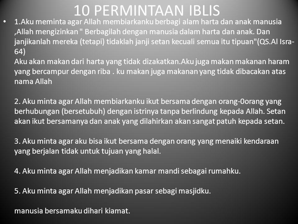 10 PERMINTAAN IBLIS 1.Aku meminta agar Allah membiarkanku berbagi alam harta dan anak manusia,Allah mengizinkan