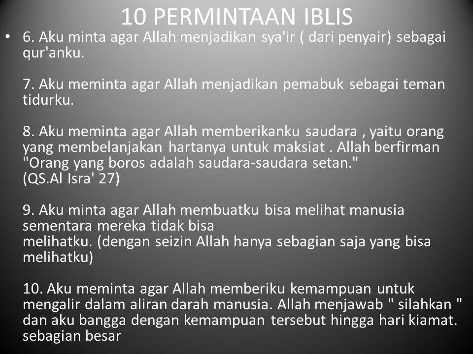 10 PERMINTAAN IBLIS 6. Aku minta agar Allah menjadikan sya'ir ( dari penyair) sebagai qur'anku. 7. Aku meminta agar Allah menjadikan pemabuk sebagai t
