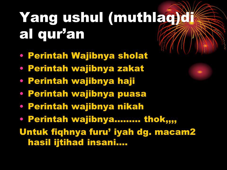 Yang ushul (muthlaq)di al qur'an Perintah Wajibnya sholat Perintah wajibnya zakat Perintah wajibnya haji Perintah wajibnya puasa Perintah wajibnya nikah Perintah wajibnya……… thok,,,, Untuk fiqhnya furu' iyah dg.