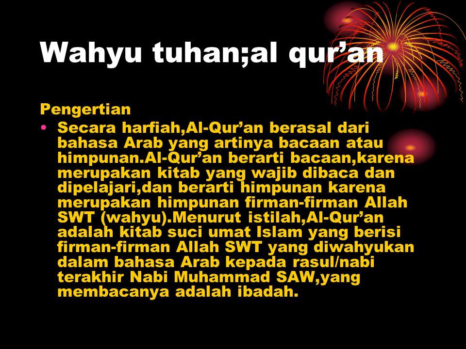 Wahyu tuhan;al qur'an Pengertian Secara harfiah,Al-Qur'an berasal dari bahasa Arab yang artinya bacaan atau himpunan.Al-Qur'an berarti bacaan,karena merupakan kitab yang wajib dibaca dan dipelajari,dan berarti himpunan karena merupakan himpunan firman-firman Allah SWT (wahyu).Menurut istilah,Al-Qur'an adalah kitab suci umat Islam yang berisi firman-firman Allah SWT yang diwahyukan dalam bahasa Arab kepada rasul/nabi terakhir Nabi Muhammad SAW,yang membacanya adalah ibadah.