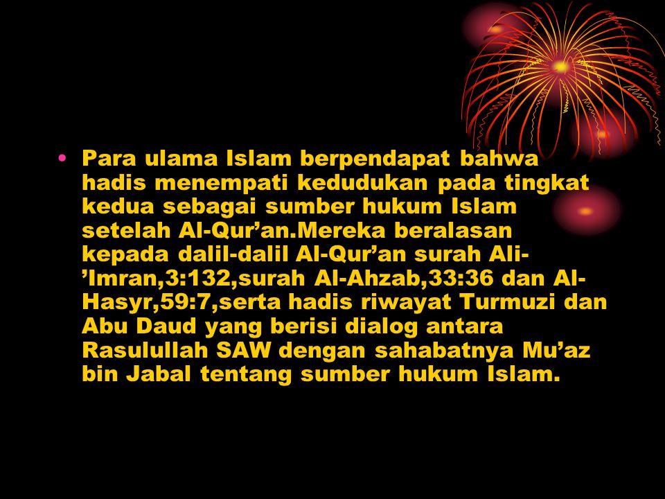 Para ulama Islam berpendapat bahwa hadis menempati kedudukan pada tingkat kedua sebagai sumber hukum Islam setelah Al-Qur'an.Mereka beralasan kepada dalil-dalil Al-Qur'an surah Ali- 'Imran,3:132,surah Al-Ahzab,33:36 dan Al- Hasyr,59:7,serta hadis riwayat Turmuzi dan Abu Daud yang berisi dialog antara Rasulullah SAW dengan sahabatnya Mu'az bin Jabal tentang sumber hukum Islam.