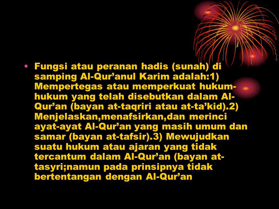 Fungsi atau peranan hadis (sunah) di samping Al-Qur'anul Karim adalah:1) Mempertegas atau memperkuat hukum- hukum yang telah disebutkan dalam Al- Qur'an (bayan at-taqriri atau at-ta'kid).2) Menjelaskan,menafsirkan,dan merinci ayat-ayat Al-Qur'an yang masih umum dan samar (bayan at-tafsir).3) Mewujudkan suatu hukum atau ajaran yang tidak tercantum dalam Al-Qur'an (bayan at- tasyri;namun pada prinsipnya tidak bertentangan dengan Al-Qur'an