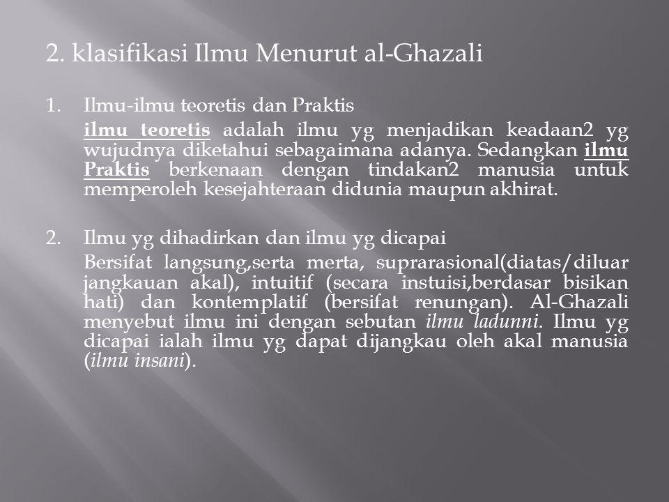 2. klasifikasi Ilmu Menurut al-Ghazali 1.Ilmu-ilmu teoretis dan Praktis ilmu teoretis adalah ilmu yg menjadikan keadaan2 yg wujudnya diketahui sebagai