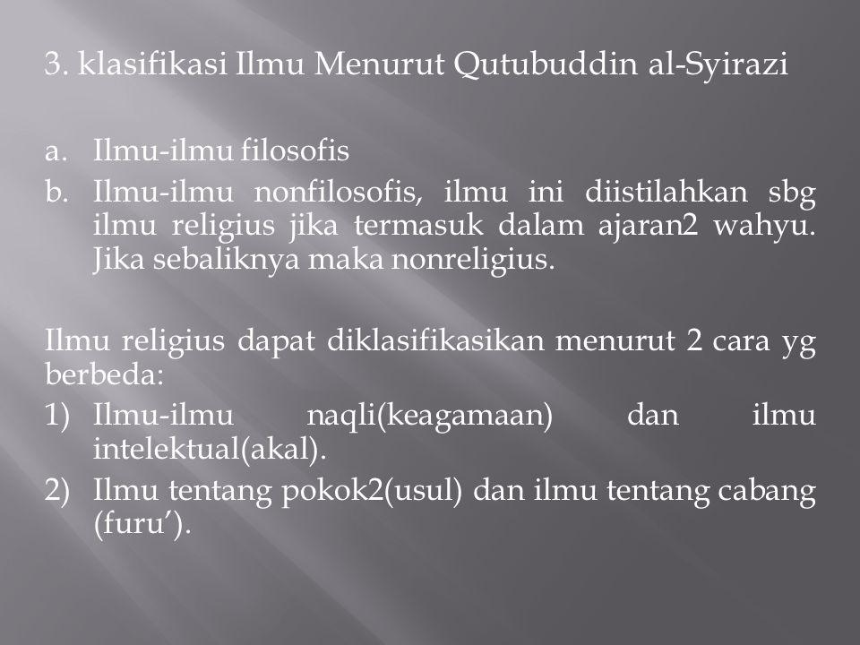 3. klasifikasi Ilmu Menurut Qutubuddin al-Syirazi a.Ilmu-ilmu filosofis b.Ilmu-ilmu nonfilosofis, ilmu ini diistilahkan sbg ilmu religius jika termasu