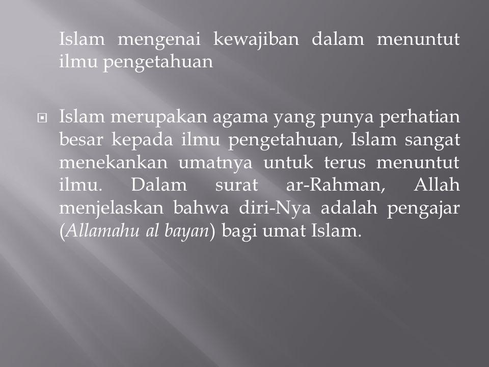 Islam mengenai kewajiban dalam menuntut ilmu pengetahuan  Islam merupakan agama yang punya perhatian besar kepada ilmu pengetahuan, Islam sangat mene