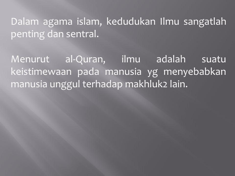 Dalam agama islam, kedudukan Ilmu sangatlah penting dan sentral. Menurut al-Quran, ilmu adalah suatu keistimewaan pada manusia yg menyebabkan manusia
