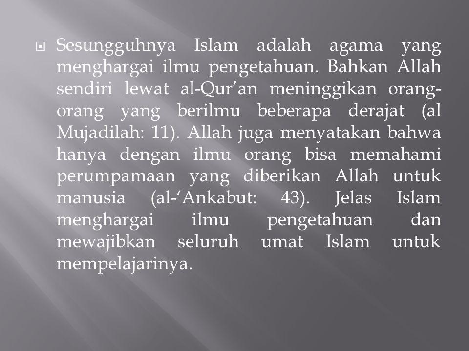  Sesungguhnya Islam adalah agama yang menghargai ilmu pengetahuan. Bahkan Allah sendiri lewat al-Qur'an meninggikan orang- orang yang berilmu beberap