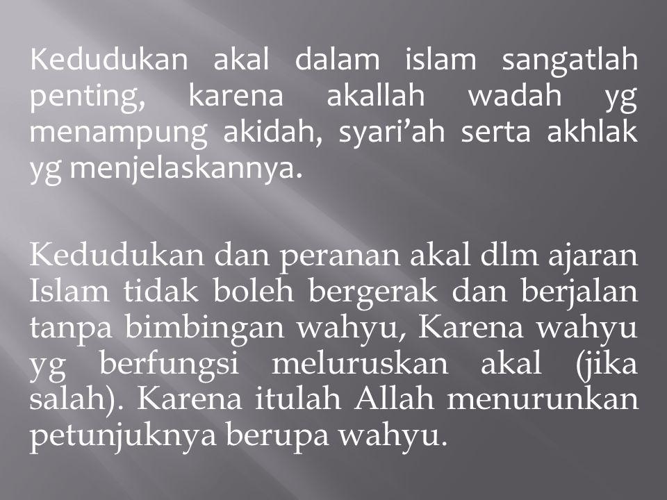 Kedudukan akal dalam islam sangatlah penting, karena akallah wadah yg menampung akidah, syari'ah serta akhlak yg menjelaskannya. Kedudukan dan peranan