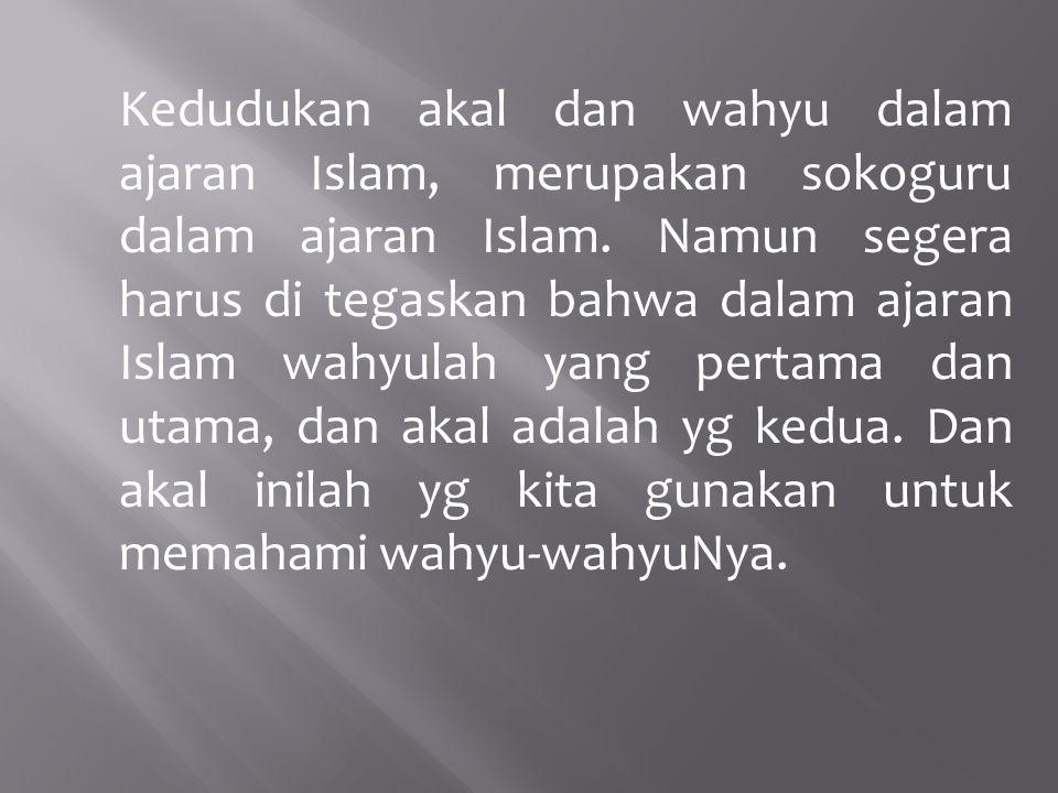 Kedudukan akal dan wahyu dalam ajaran Islam, merupakan sokoguru dalam ajaran Islam. Namun segera harus di tegaskan bahwa dalam ajaran Islam wahyulah y
