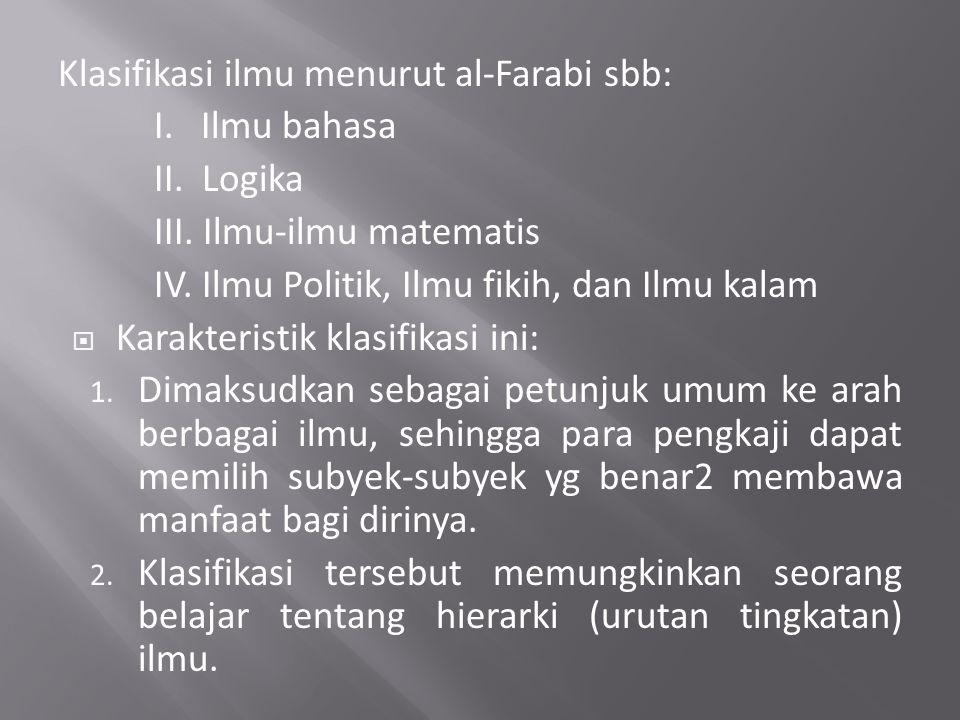 Klasifikasi ilmu menurut al-Farabi sbb: I. Ilmu bahasa II. Logika III. Ilmu-ilmu matematis IV. Ilmu Politik, Ilmu fikih, dan Ilmu kalam  Karakteristi