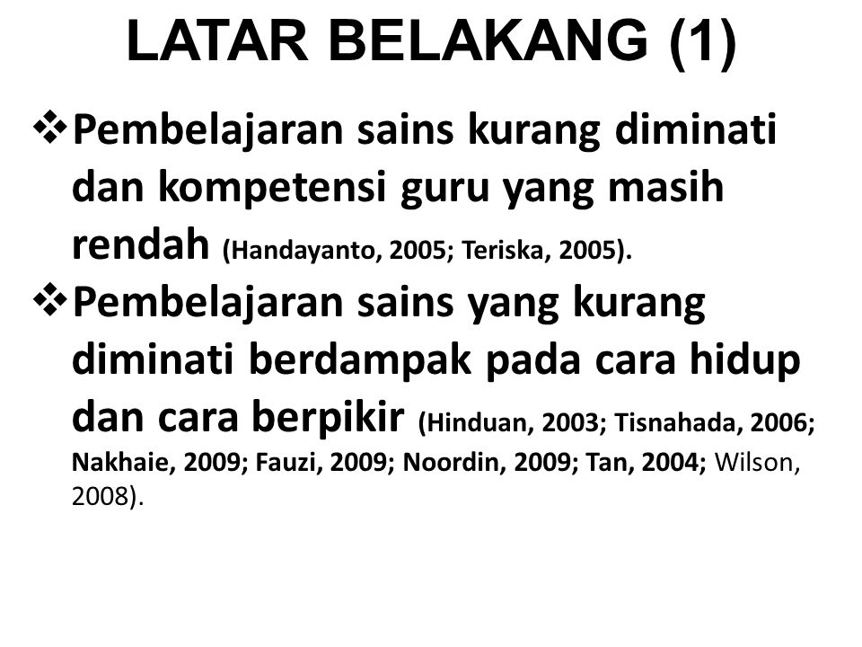 LATAR BELAKANG (1)  Pembelajaran sains kurang diminati dan kompetensi guru yang masih rendah (Handayanto, 2005; Teriska, 2005).  Pembelajaran sains