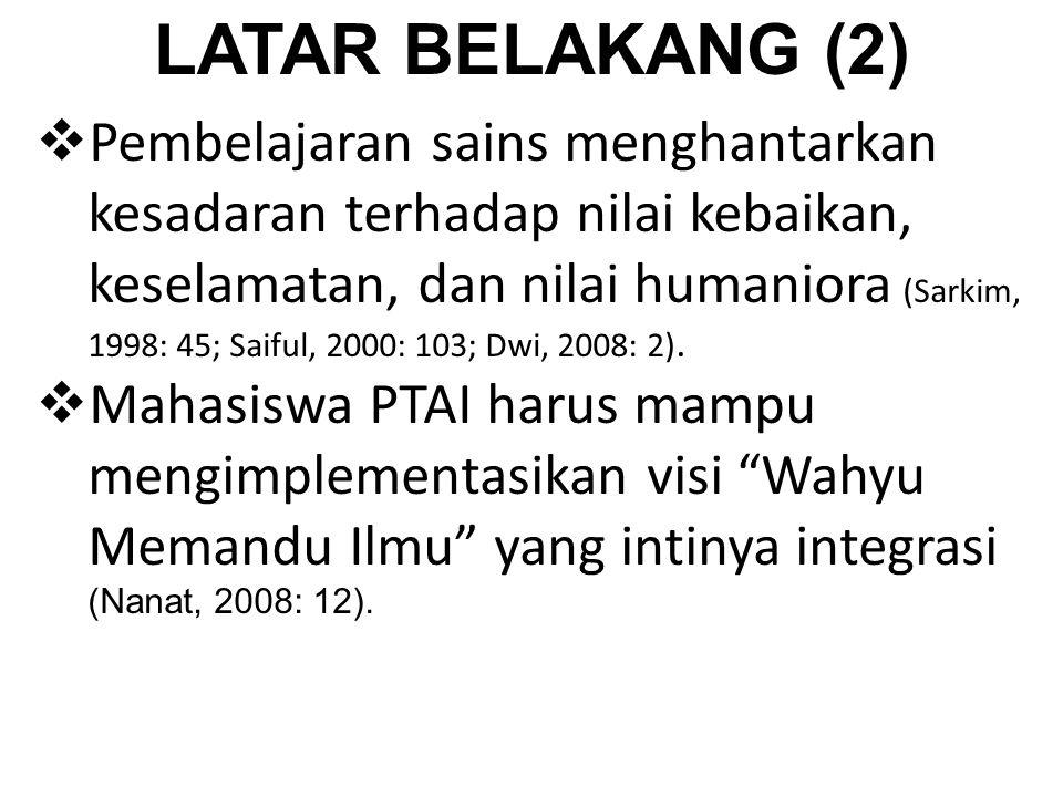 LATAR BELAKANG (2)  Pembelajaran sains menghantarkan kesadaran terhadap nilai kebaikan, keselamatan, dan nilai humaniora (Sarkim, 1998: 45; Saiful, 2