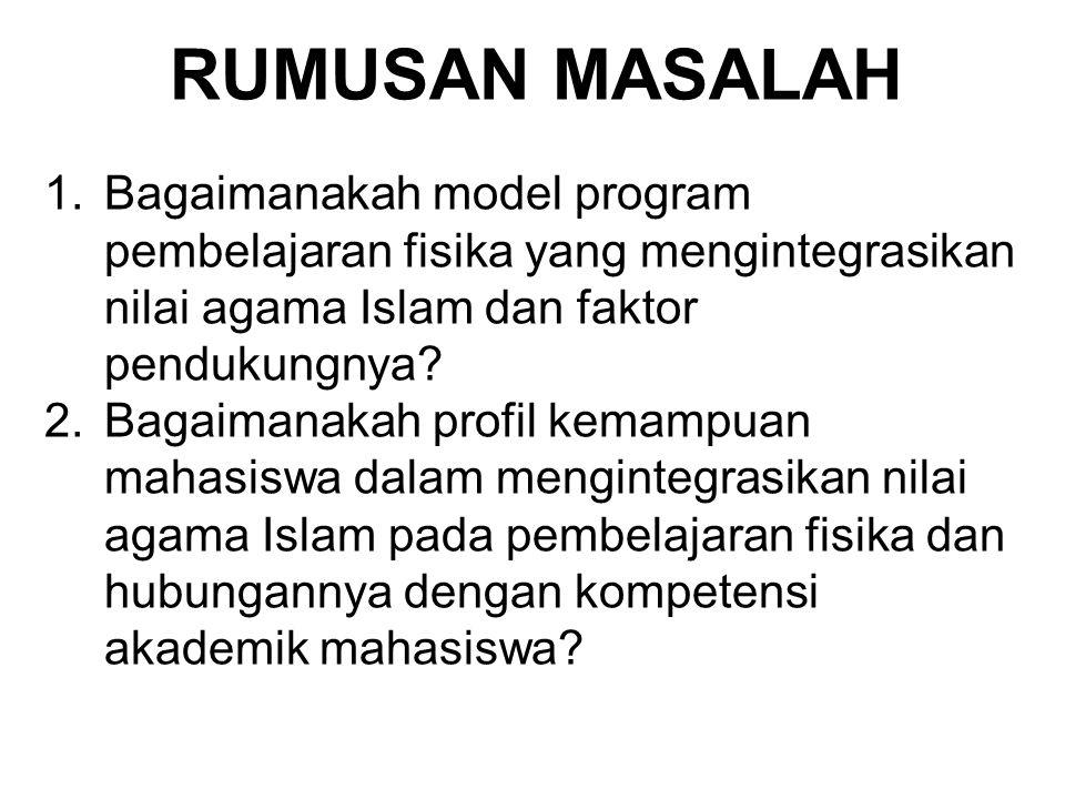RUMUSAN MASALAH 1.Bagaimanakah model program pembelajaran fisika yang mengintegrasikan nilai agama Islam dan faktor pendukungnya? 2.Bagaimanakah profi