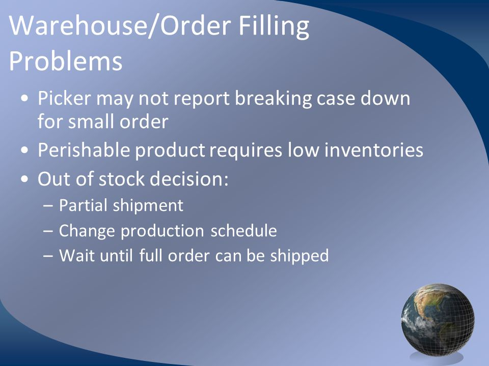 M0254 Enterprise Resources Planning ©2004 Warehouse/Order Filling Problems Picker may not report breaking case down for small order Perishable product requires low inventories Out of stock decision: –Partial shipment –Change production schedule –Wait until full order can be shipped
