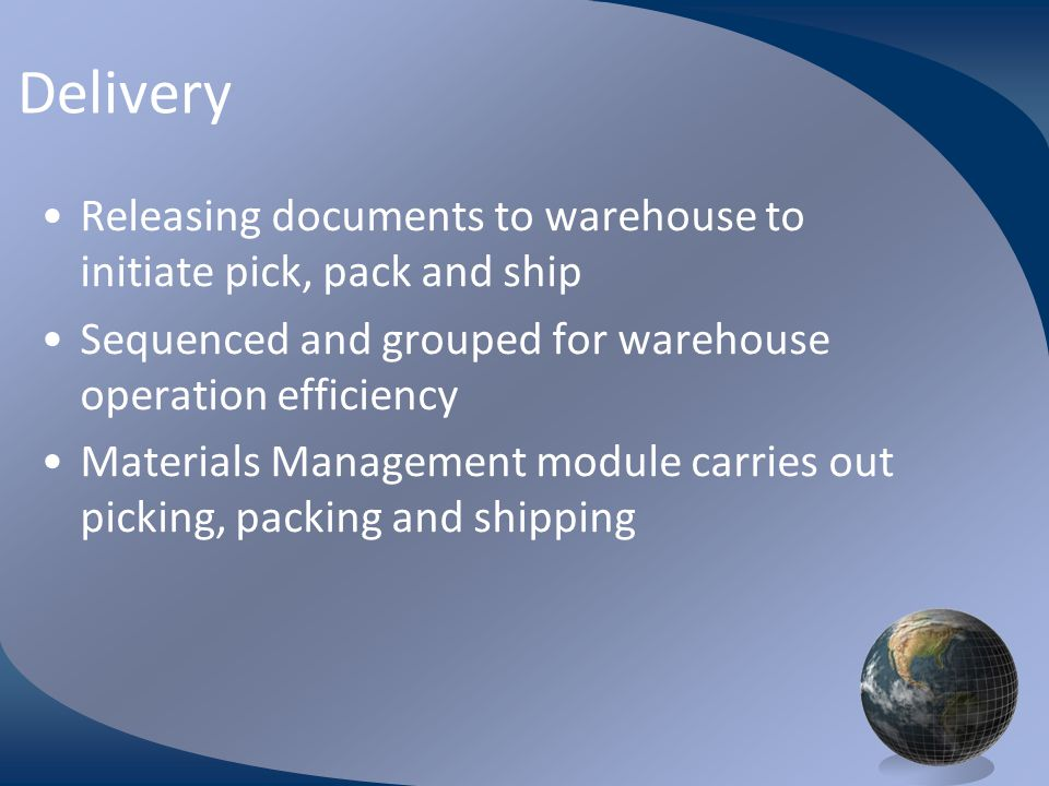 M0254 Enterprise Resources Planning ©2004 Delivery Releasing documents to warehouse to initiate pick, pack and ship Sequenced and grouped for warehous