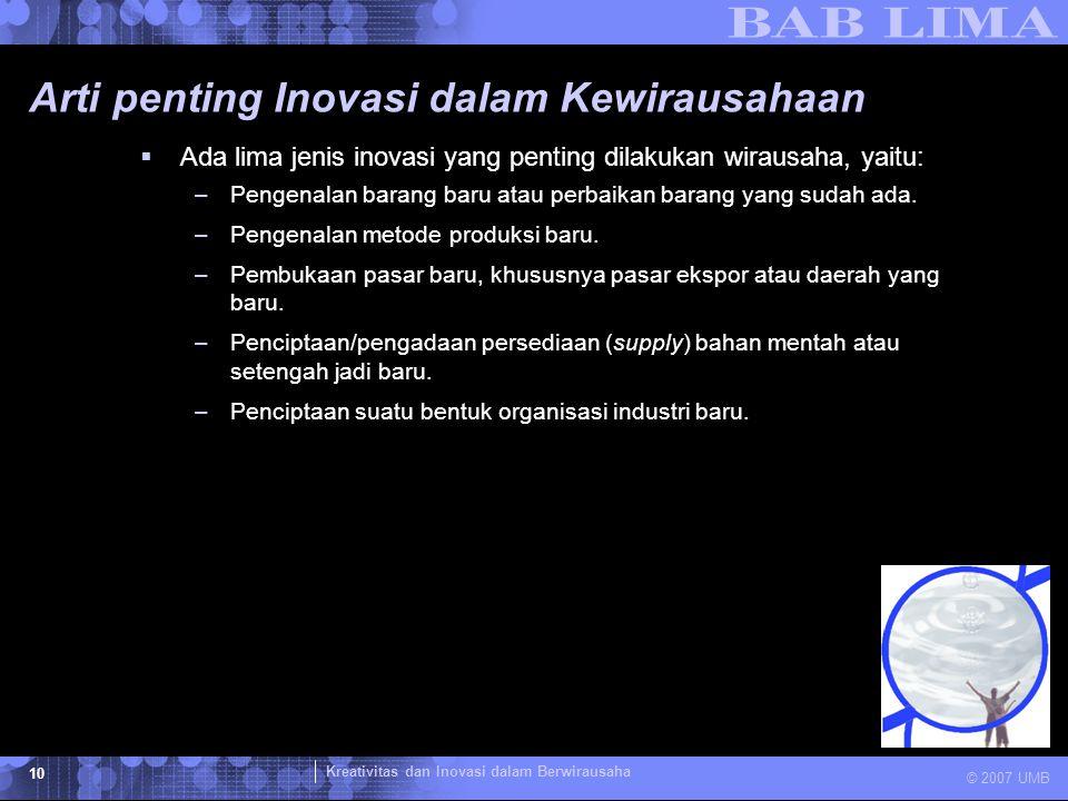 Kreativitas dan Inovasi dalam Berwirausaha © 2007 UMB 10 Arti penting Inovasi dalam Kewirausahaan  Ada lima jenis inovasi yang penting dilakukan wira