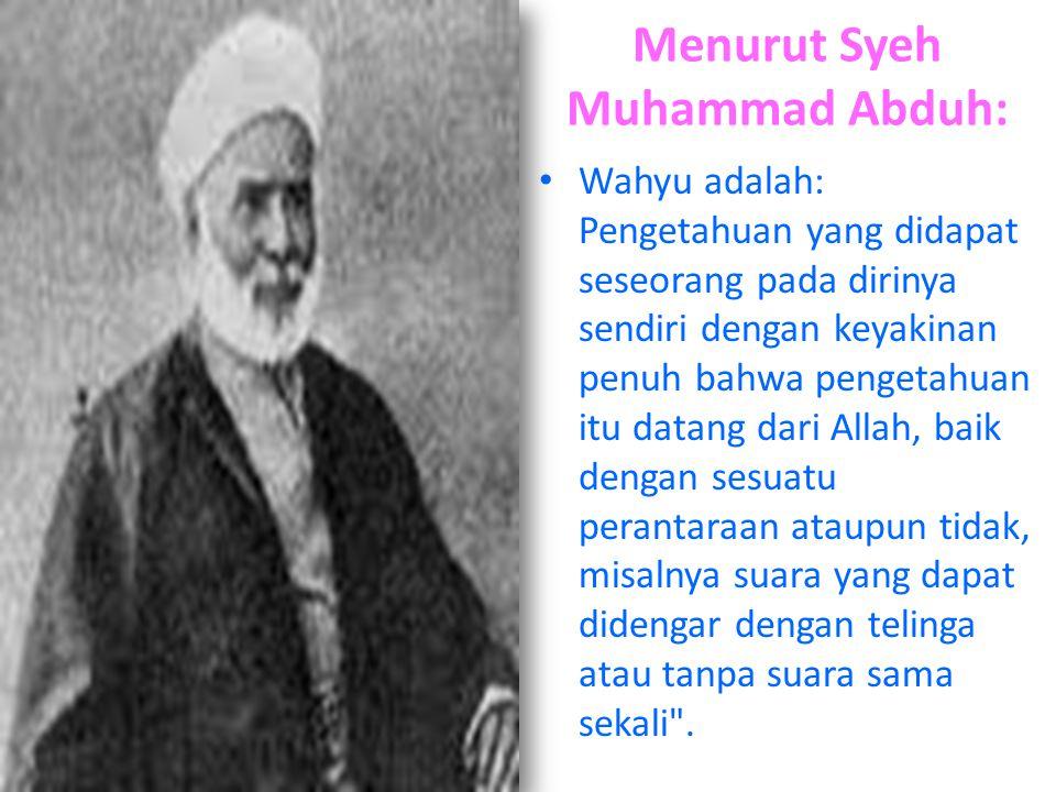 Menurut Syeh Muhammad Abduh: Wahyu adalah: Pengetahuan yang didapat seseorang pada dirinya sendiri dengan keyakinan penuh bahwa pengetahuan itu datang dari Allah, baik dengan sesuatu perantaraan ataupun tidak, misalnya suara yang dapat didengar dengan telinga atau tanpa suara sama sekali .