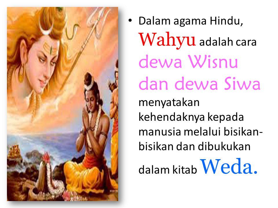 Dalam agama Hindu, Wahyu adalah cara dewa Wisnu dan dewa Siwa menyatakan kehendaknya kepada manusia melalui bisikan- bisikan dan dibukukan dalam kitab Weda.