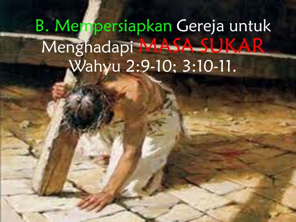 B.Mempersiapkan Gereja untuk Menghadapi Masa yang Sukar - Wahyu 2:9-10; 3:10-11.
