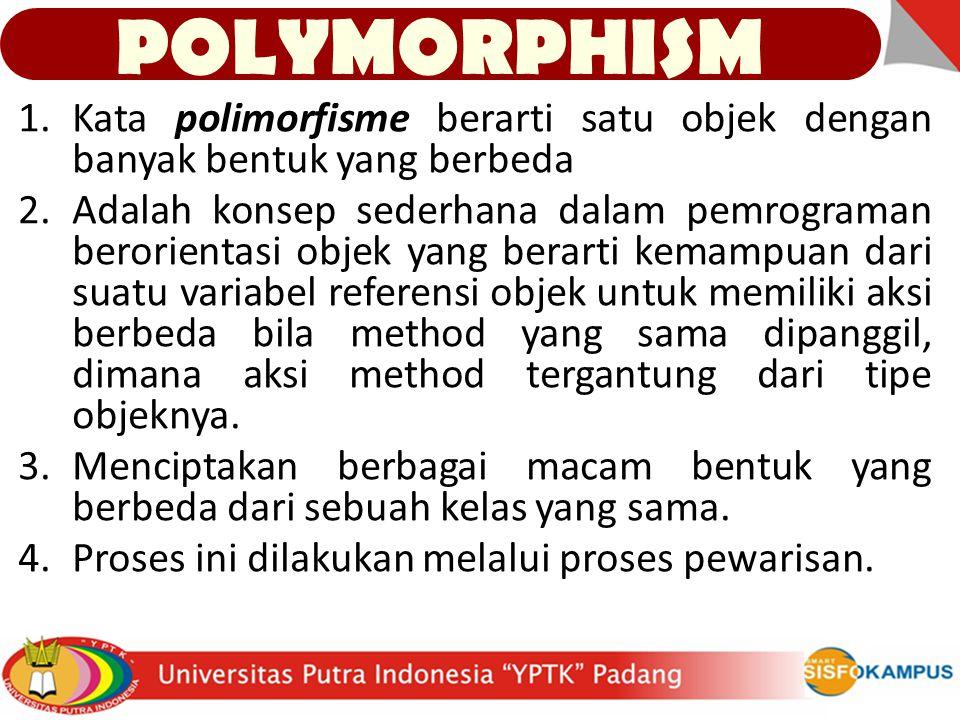 1.Kata polimorfisme berarti satu objek dengan banyak bentuk yang berbeda 2.Adalah konsep sederhana dalam pemrograman berorientasi objek yang berarti kemampuan dari suatu variabel referensi objek untuk memiliki aksi berbeda bila method yang sama dipanggil, dimana aksi method tergantung dari tipe objeknya.