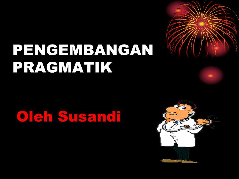 PENGEMBANGAN PRAGMATIK Oleh Susandi