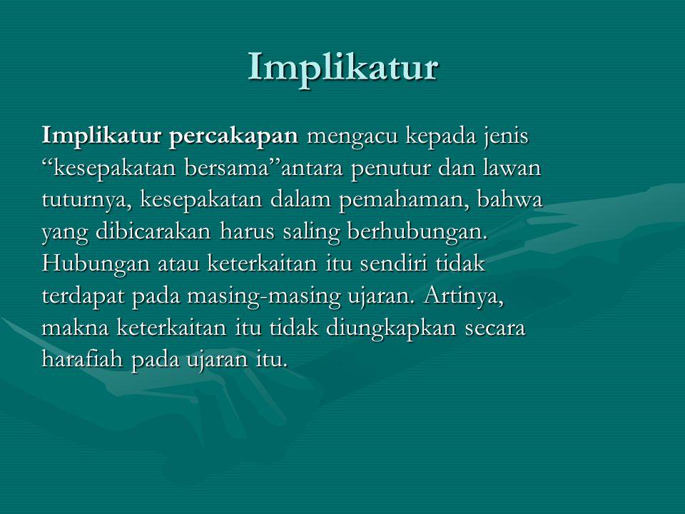 "Implikatur Implikatur percakapan mengacu kepada jenis ""kesepakatan bersama""antara penutur dan lawan tuturnya, kesepakatan dalam pemahaman, bahwa yang"