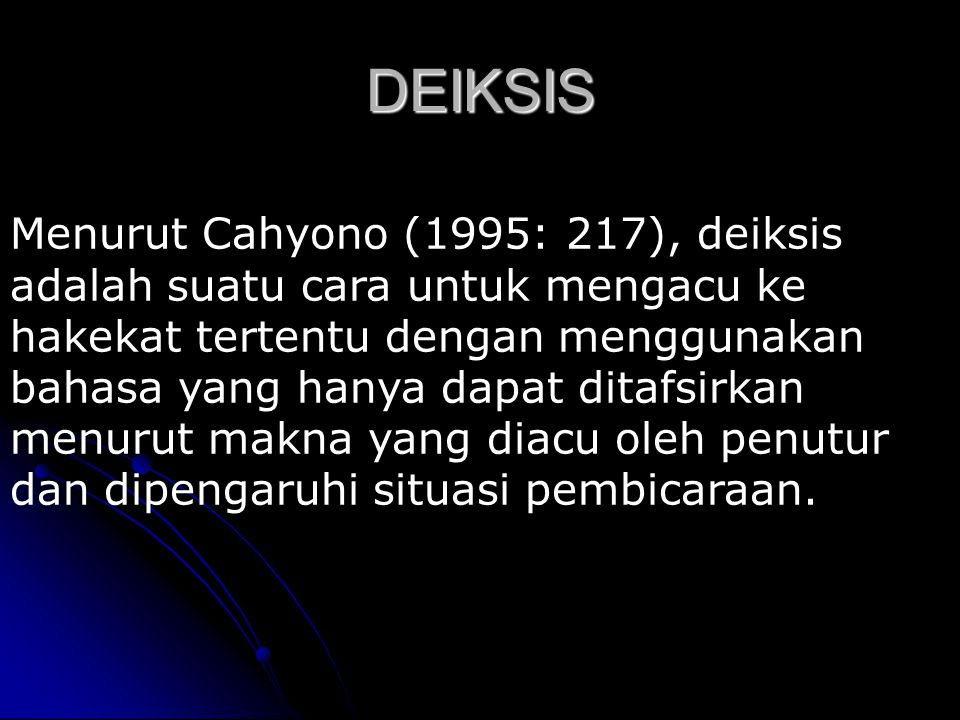 DEIKSIS Menurut Cahyono (1995: 217), deiksis adalah suatu cara untuk mengacu ke hakekat tertentu dengan menggunakan bahasa yang hanya dapat ditafsirka