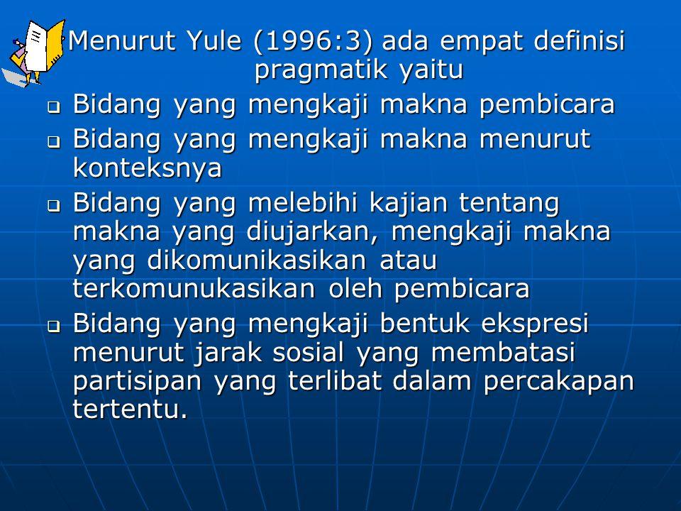 Menurut Yule (1996:3) ada empat definisi pragmatik yaitu  Bidang yang mengkaji makna pembicara  Bidang yang mengkaji makna menurut konteksnya  Bida