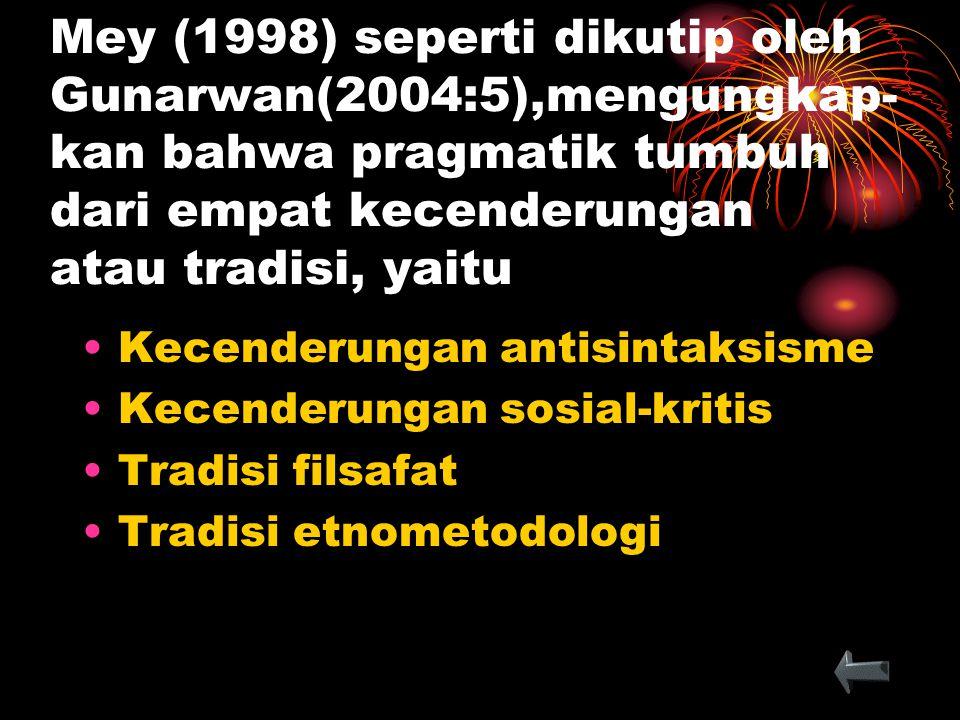 Mey (1998) seperti dikutip oleh Gunarwan(2004:5),mengungkap- kan bahwa pragmatik tumbuh dari empat kecenderungan atau tradisi, yaitu Kecenderungan ant