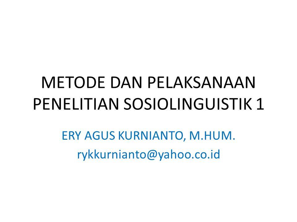 METODE DAN PELAKSANAAN PENELITIAN SOSIOLINGUISTIK 1 ERY AGUS KURNIANTO, M.HUM. rykkurnianto@yahoo.co.id