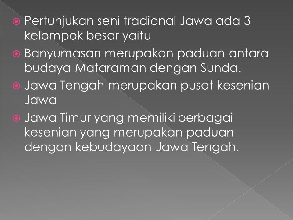  Pertunjukan seni tradional Jawa ada 3 kelompok besar yaitu  Banyumasan merupakan paduan antara budaya Mataraman dengan Sunda.  Jawa Tengah merupak
