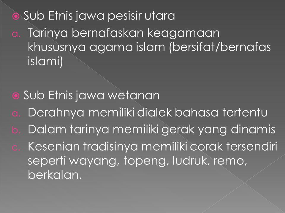  Sub Etnis jawa pesisir utara a. Tarinya bernafaskan keagamaan khususnya agama islam (bersifat/bernafas islami)  Sub Etnis jawa wetanan a. Derahnya