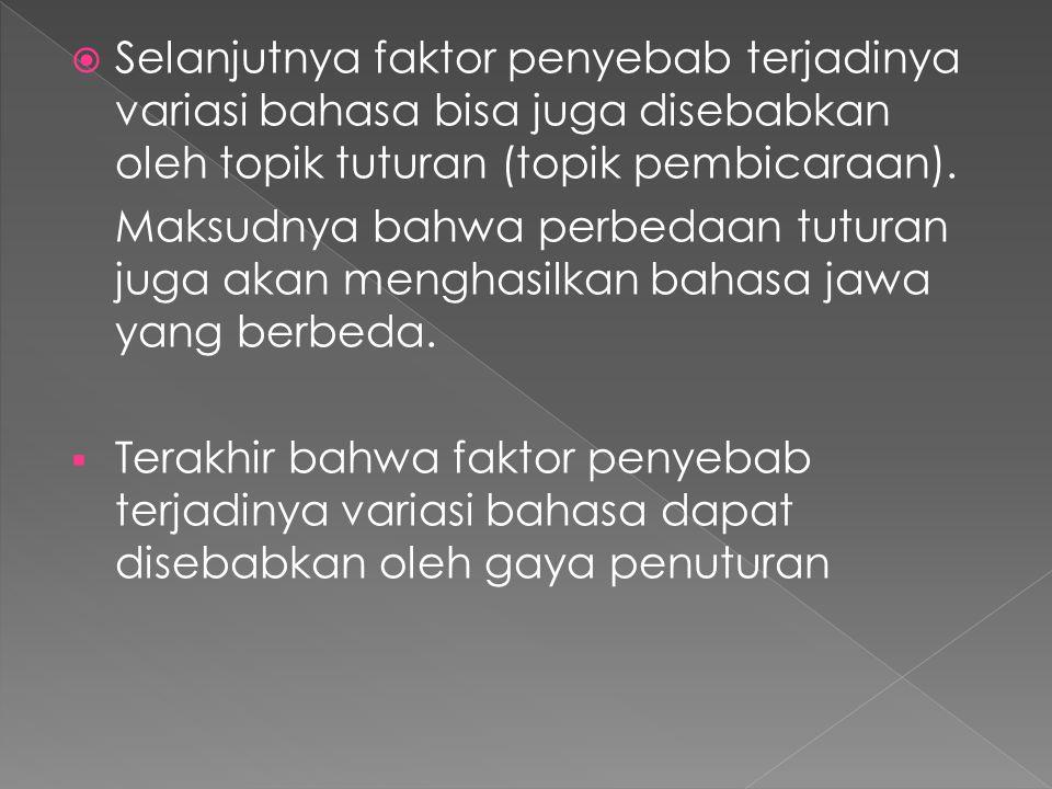  Selanjutnya faktor penyebab terjadinya variasi bahasa bisa juga disebabkan oleh topik tuturan (topik pembicaraan). Maksudnya bahwa perbedaan tuturan