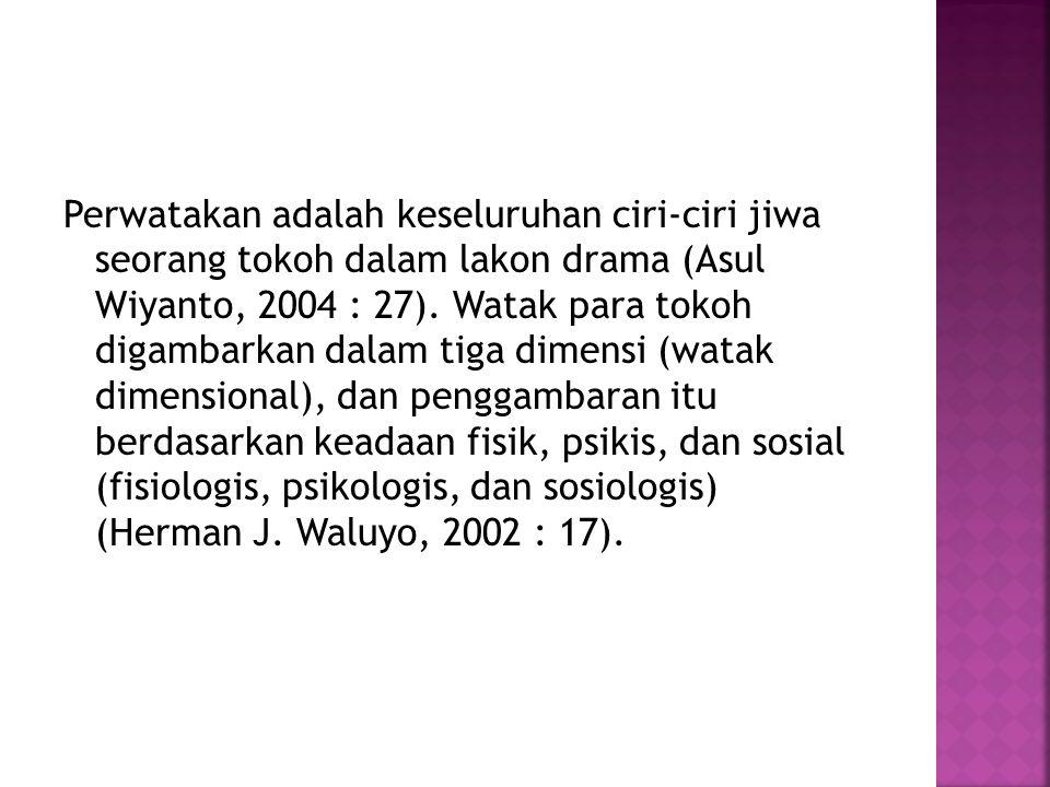 Perwatakan adalah keseluruhan ciri-ciri jiwa seorang tokoh dalam lakon drama (Asul Wiyanto, 2004 : 27). Watak para tokoh digambarkan dalam tiga dimens