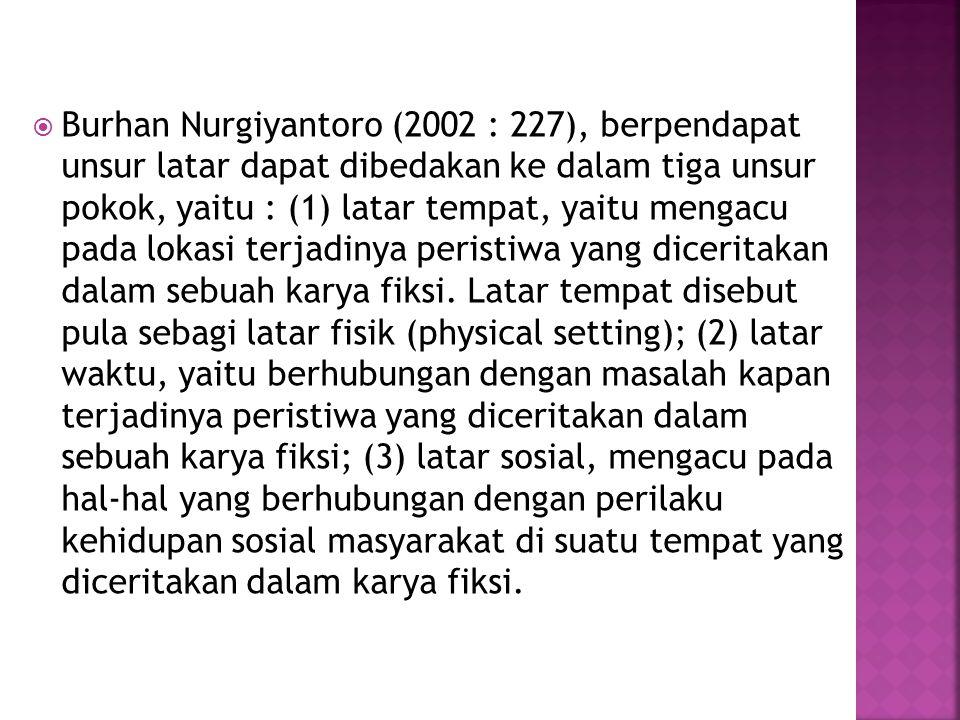  Burhan Nurgiyantoro (2002 : 227), berpendapat unsur latar dapat dibedakan ke dalam tiga unsur pokok, yaitu : (1) latar tempat, yaitu mengacu pada lo