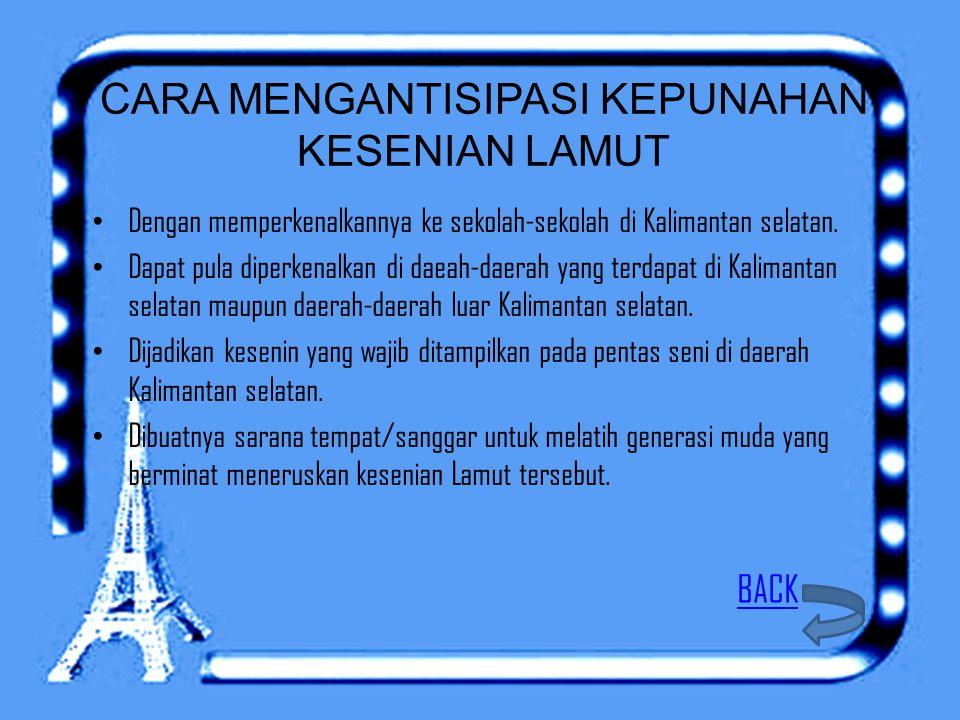 CARA MENGANTISIPASI KEPUNAHAN KESENIAN LAMUT Dengan memperkenalkannya ke sekolah-sekolah di Kalimantan selatan. Dapat pula diperkenalkan di daeah-daer