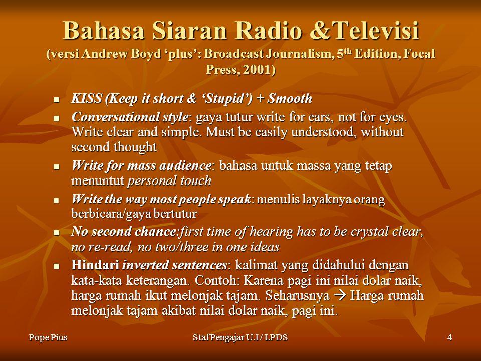 Pope PiusStaf Pengajar U.I / LPDS4 Bahasa Siaran Radio &Televisi (versi Andrew Boyd 'plus': Broadcast Journalism, 5 th Edition, Focal Press, 2001) KISS (Keep it short & 'Stupid') + Smooth KISS (Keep it short & 'Stupid') + Smooth Conversational style: gaya tutur write for ears, not for eyes.