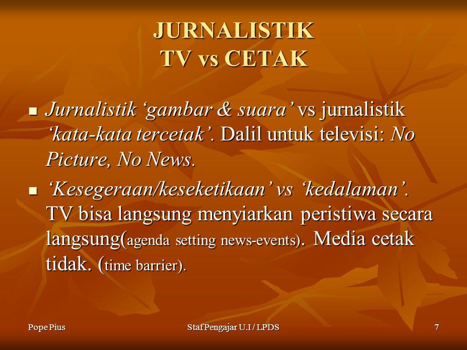 Pope PiusStaf Pengajar U.I / LPDS7 JURNALISTIK TV vs CETAK Jurnalistik 'gambar & suara' vs jurnalistik 'kata-kata tercetak'.