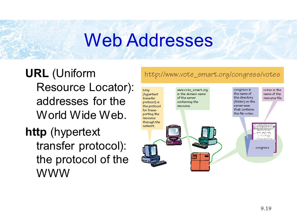9.19 Web Addresses URL (Uniform Resource Locator): addresses for the World Wide Web.