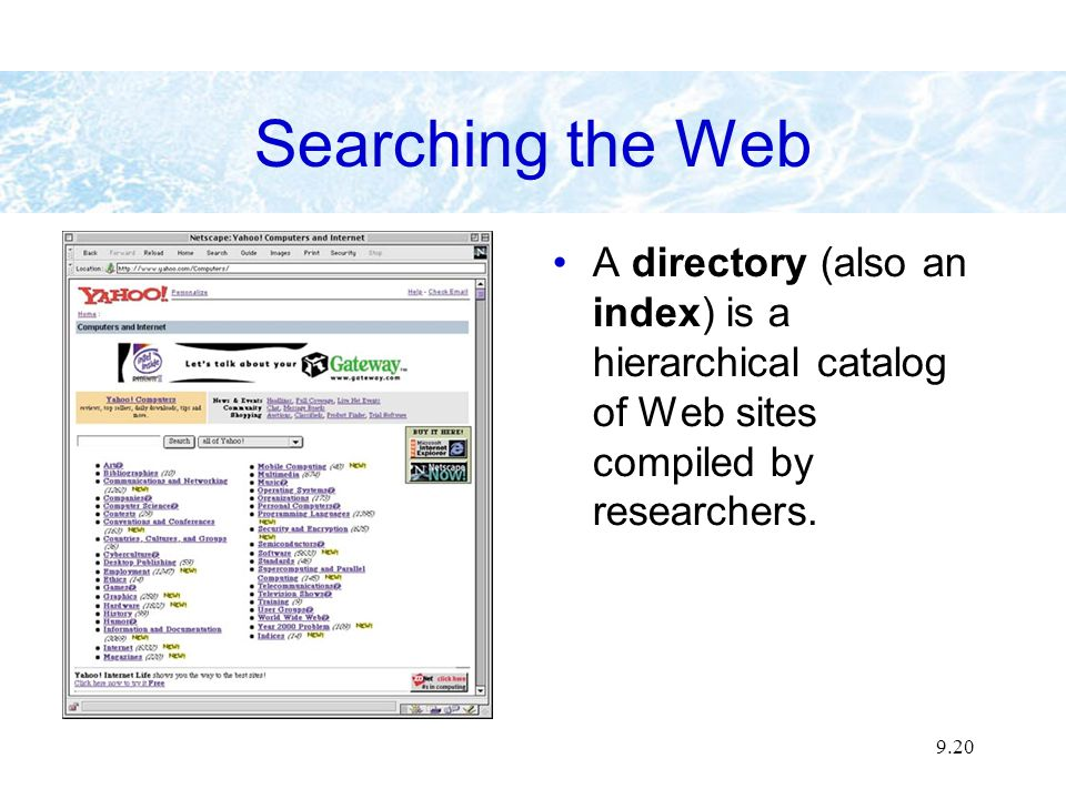 9.20 Searching the Web A directory (also an index) is a hierarchical catalog of Web sites compiled by researchers.