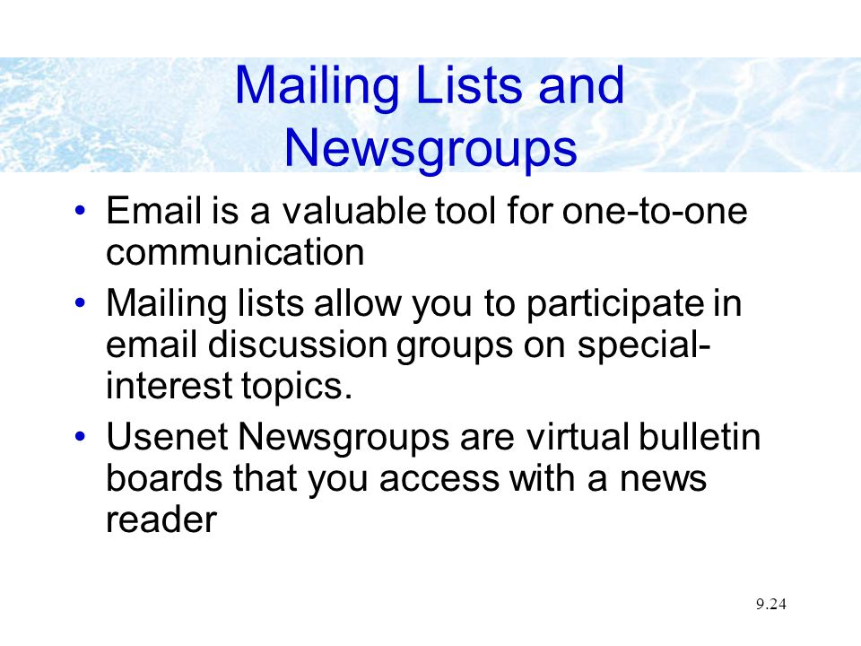 9.24 Mailing Lists and Newsgroups Email is a valuable tool for one-to-one communication Mailing lists allow you to participate in email discussion gro