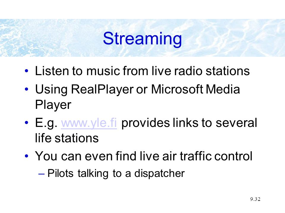 9.32 Streaming Listen to music from live radio stations Using RealPlayer or Microsoft Media Player E.g. www.yle.fi provides links to several life stat