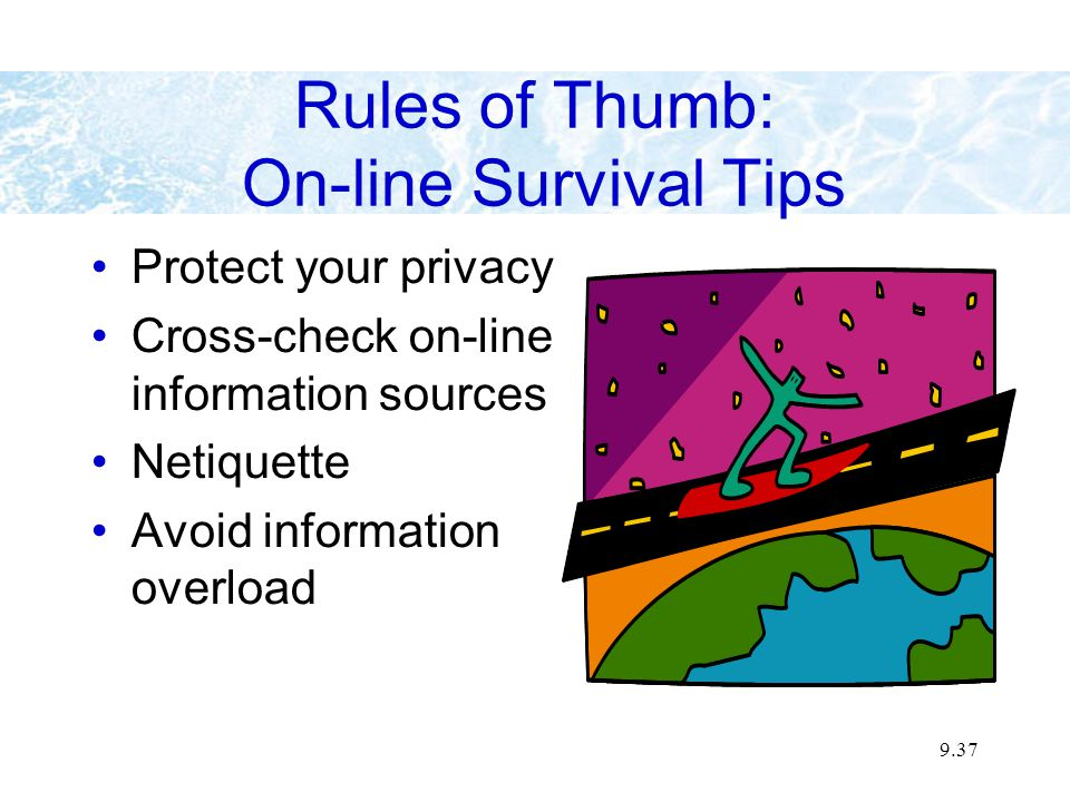 9.37 Rules of Thumb: On-line Survival Tips Protect your privacy Cross-check on-line information sources Netiquette Avoid information overload