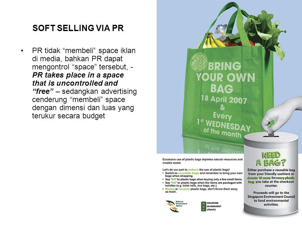 SOFT SELLING VIA PR PR tidak membeli space iklan di media, bahkan PR dapat mengontrol space tersebut, - PR takes place in a space that is uncontrolled and free – sedangkan advertising cenderung membeli space dengan dimensi dan luas yang terukur secara budget