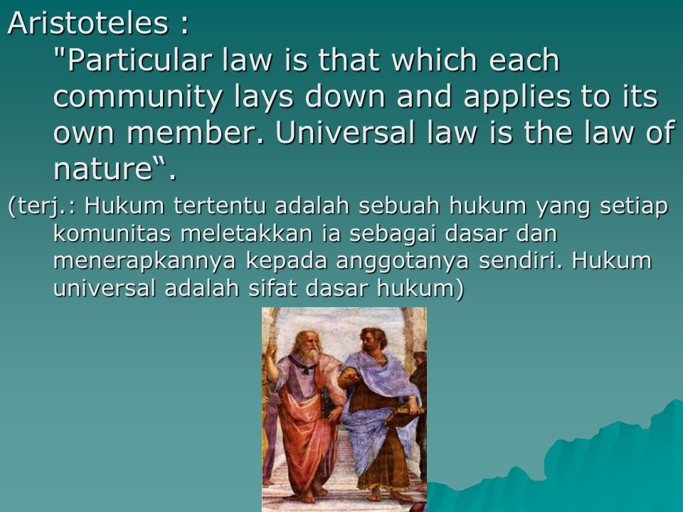 Aristoteles : Particular law is that which each community lays down and applies to its own member.