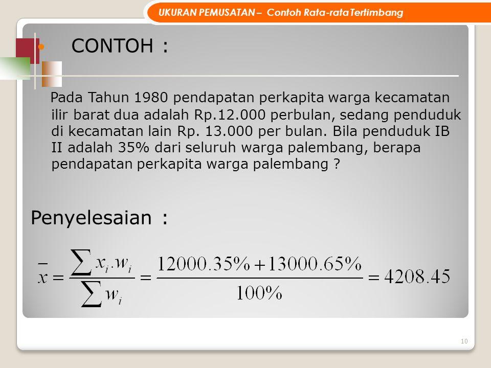 CONTOH : Pada Tahun 1980 pendapatan perkapita warga kecamatan ilir barat dua adalah Rp.12.000 perbulan, sedang penduduk di kecamatan lain Rp. 13.000 p