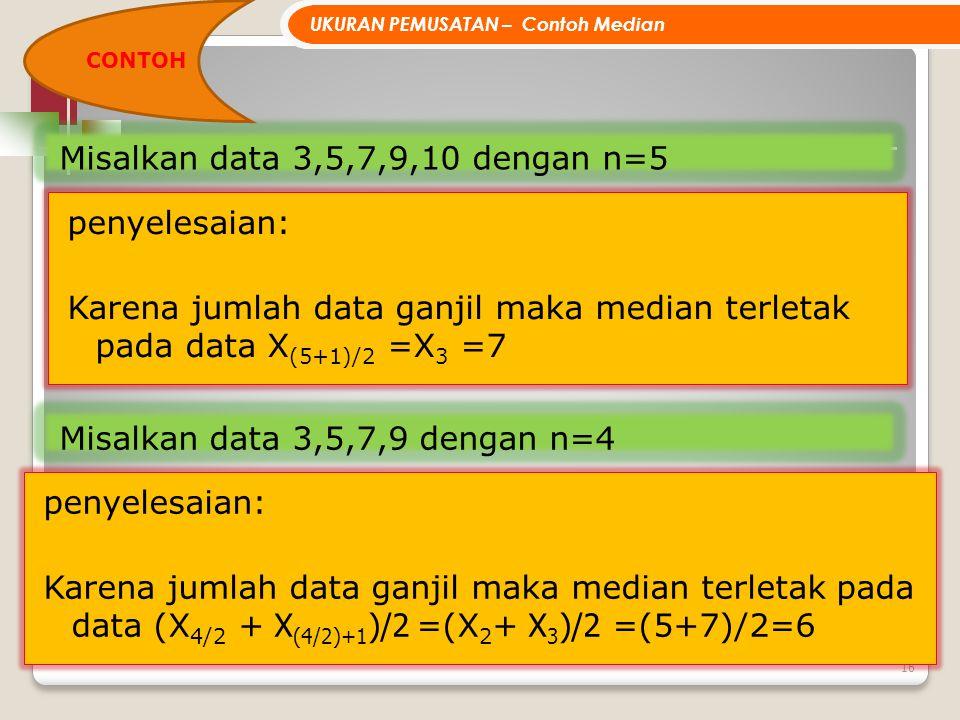 16 Misalkan data 3,5,7,9,10 dengan n=5 penyelesaian: Karena jumlah data ganjil maka median terletak pada data X (5+1)/2 =X 3 =7 UKURAN PEMUSATAN – Con